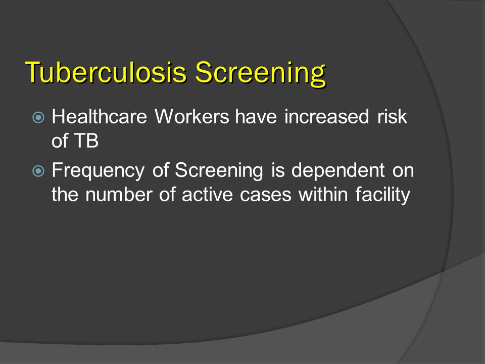 Tuberculosis Screening Healthcare Workers have increased risk of TB Frequency of Screening is dependent on the number of active cases within facility