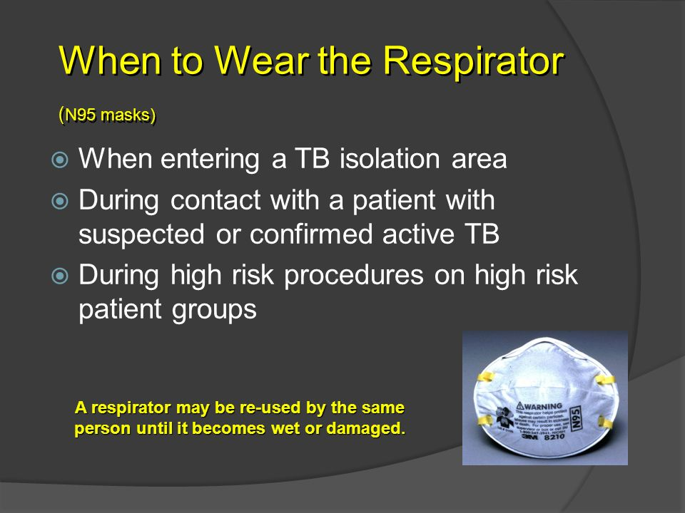 When to Wear the Respirator ( N95 masks) When entering a TB isolation area During contact with a patient with suspected or confirmed active TB During