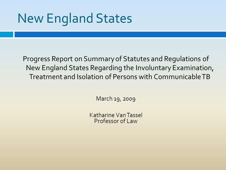 New England States Progress Report on Summary of Statutes and Regulations of New England States Regarding the Involuntary Examination, Treatment and Isolation of Persons with Communicable TB March 19, 2009 Katharine Van Tassel Professor of Law