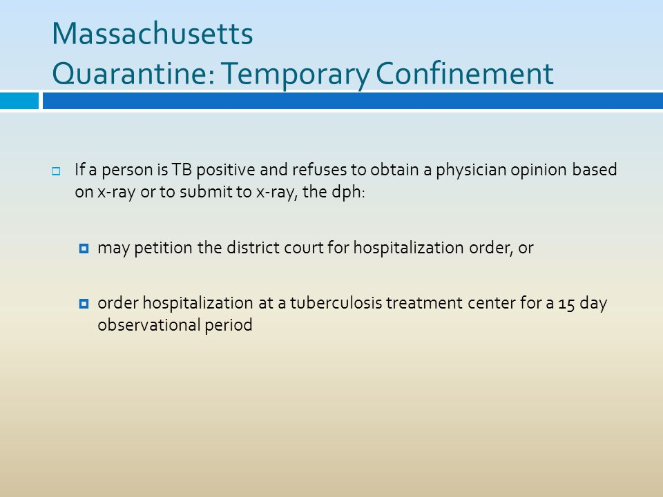 Massachusetts Quarantine: Temporary Confinement If a person is TB positive and refuses to obtain a physician opinion based on x-ray or to submit to x-