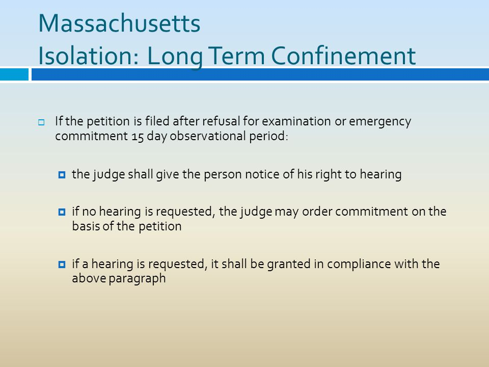 Massachusetts Isolation: Long Term Confinement If the petition is filed after refusal for examination or emergency commitment 15 day observational per