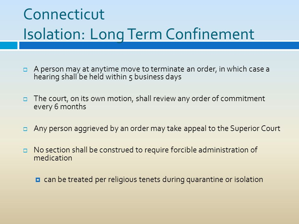 Connecticut Isolation: Long Term Confinement A person may at anytime move to terminate an order, in which case a hearing shall be held within 5 busine