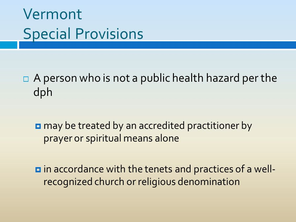 Vermont Special Provisions A person who is not a public health hazard per the dph may be treated by an accredited practitioner by prayer or spiritual
