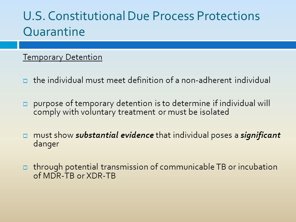 U.S. Constitutional Due Process Protections Quarantine Temporary Detention the individual must meet definition of a non-adherent individual purpose of