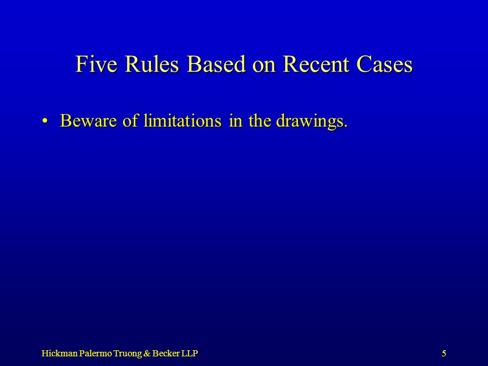 Hickman Palermo Truong & Becker LLP5 Five Rules Based on Recent Cases Beware of limitations in the drawings.Beware of limitations in the drawings.