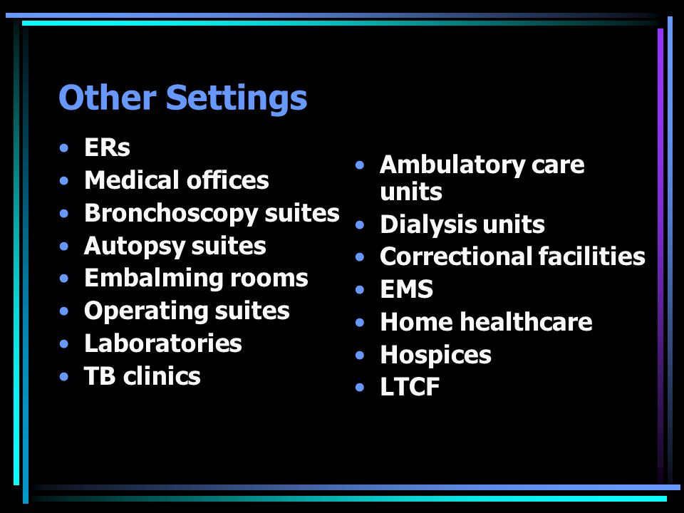 Other Settings ERs Medical offices Bronchoscopy suites Autopsy suites Embalming rooms Operating suites Laboratories TB clinics Ambulatory care units D