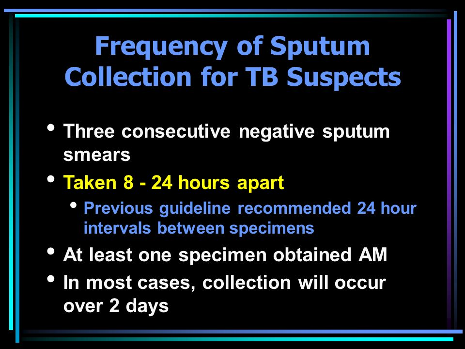 Frequency of Sputum Collection for TB Suspects Three consecutive negative sputum smears Taken 8 - 24 hours apart Previous guideline recommended 24 hou