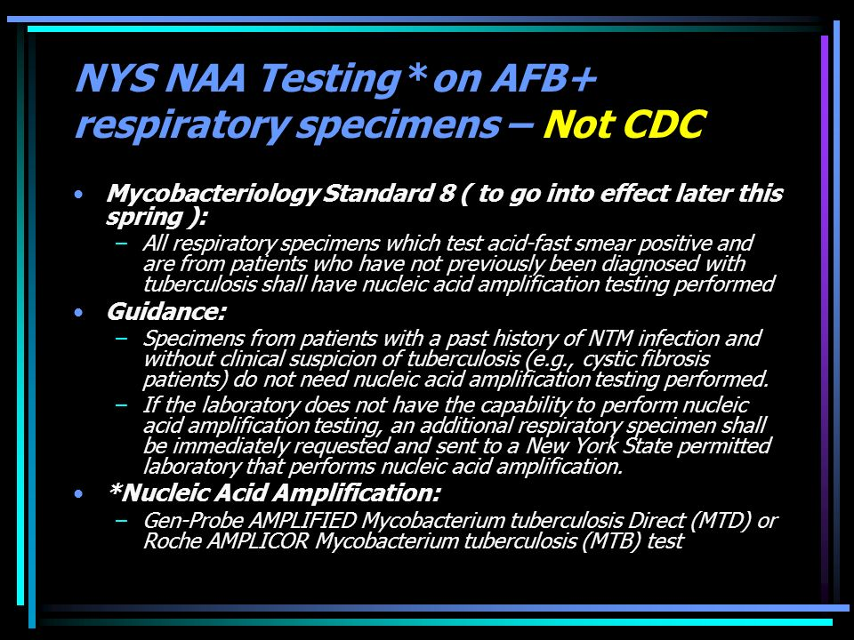 NYS NAA Testing *on AFB+ respiratory specimens – Not CDC Mycobacteriology Standard 8 ( to go into effect later this spring ): –All respiratory specime