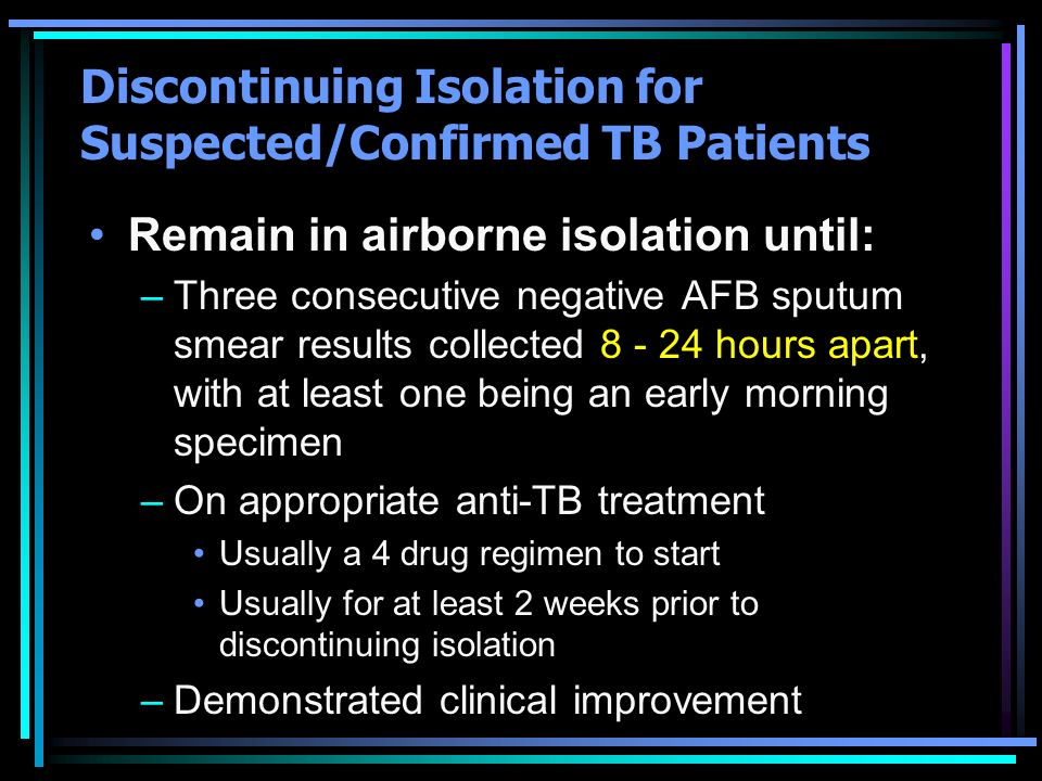 Discontinuing Isolation for Suspected/Confirmed TB Patients Remain in airborne isolation until: –Three consecutive negative AFB sputum smear results c