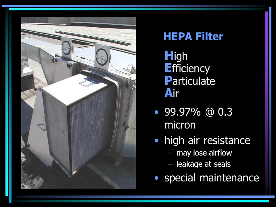 HEPA Filter H igh E fficiency P articulate A ir 99.97% @ 0.3 micron high air resistance –may lose airflow –leakage at seals special maintenance