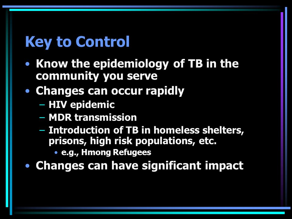 Key to Control Know the epidemiology of TB in the community you serve Changes can occur rapidly –HIV epidemic –MDR transmission –Introduction of TB in