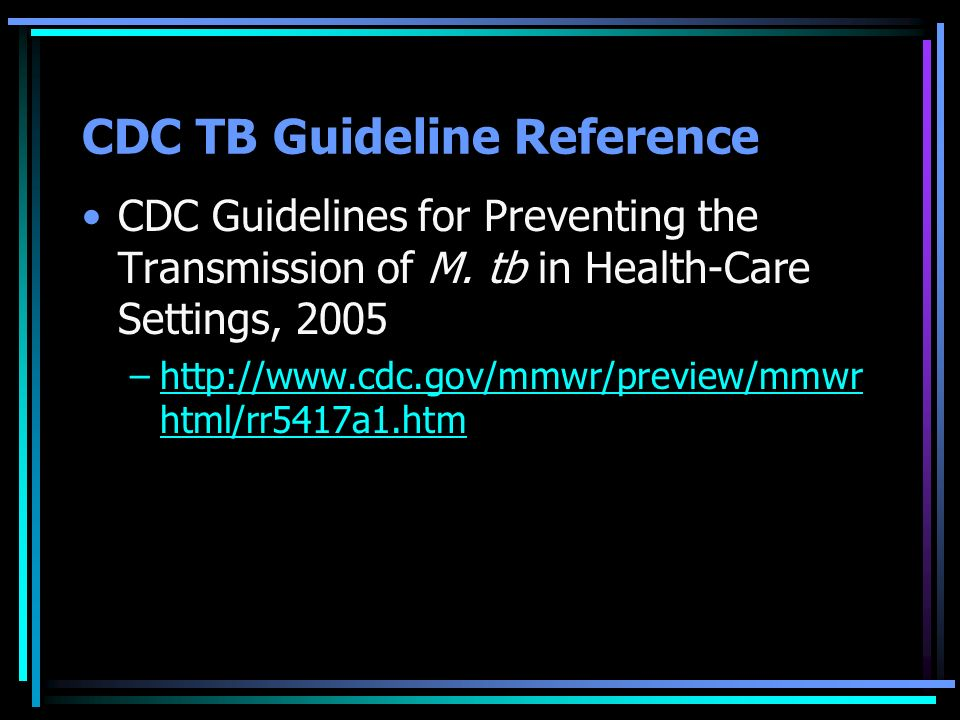 CDC TB Guideline Reference CDC Guidelines for Preventing the Transmission of M. tb in Health-Care Settings, 2005 –http://www.cdc.gov/mmwr/preview/mmwr