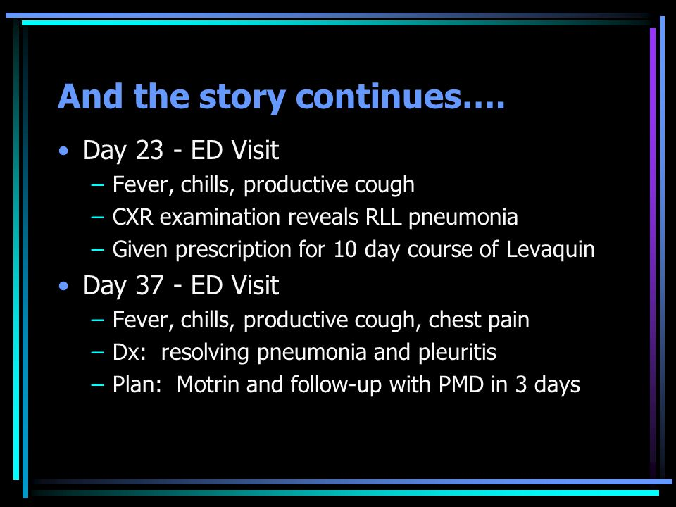 And the story continues…. Day 23 - ED Visit –Fever, chills, productive cough –CXR examination reveals RLL pneumonia –Given prescription for 10 day cou