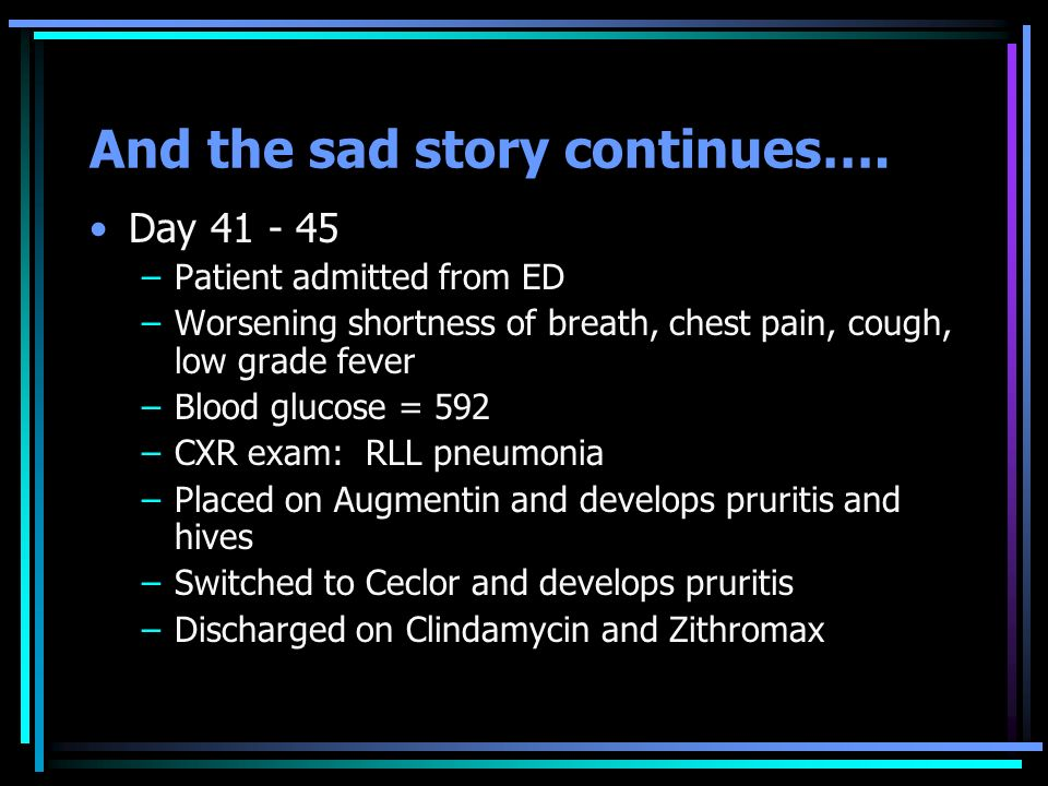 And the sad story continues…. Day 41 - 45 –Patient admitted from ED –Worsening shortness of breath, chest pain, cough, low grade fever –Blood glucose