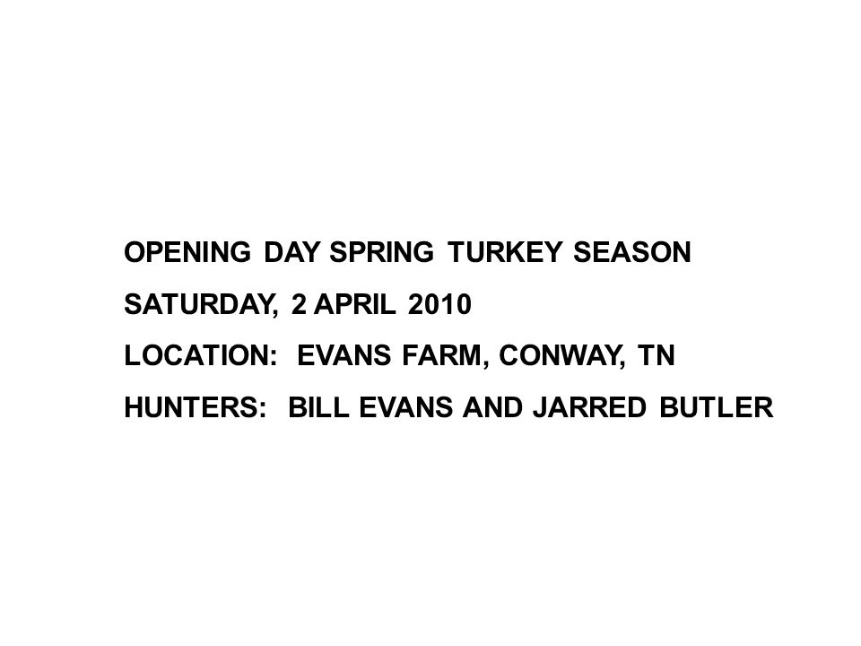 OPENING DAY SPRING TURKEY SEASON SATURDAY, 2 APRIL 2010 LOCATION: EVANS FARM, CONWAY, TN HUNTERS: BILL EVANS AND JARRED BUTLER