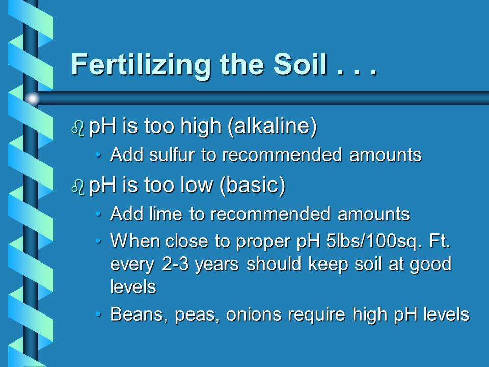 Fertilizing the Soil... b pH is too high (alkaline) Add sulfur to recommended amountsAdd sulfur to recommended amounts b pH is too low (basic) Add lim