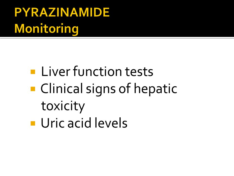 Liver function tests Clinical signs of hepatic toxicity Uric acid levels