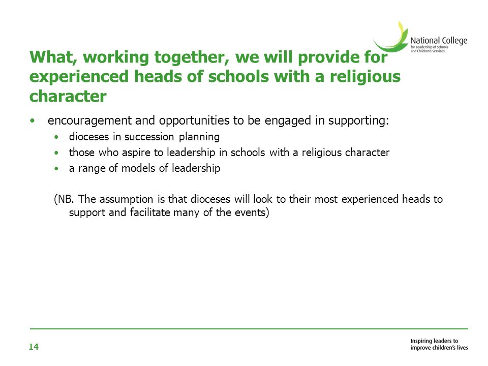 14 What, working together, we will provide for experienced heads of schools with a religious character encouragement and opportunities to be engaged in supporting: dioceses in succession planning those who aspire to leadership in schools with a religious character a range of models of leadership (NB.