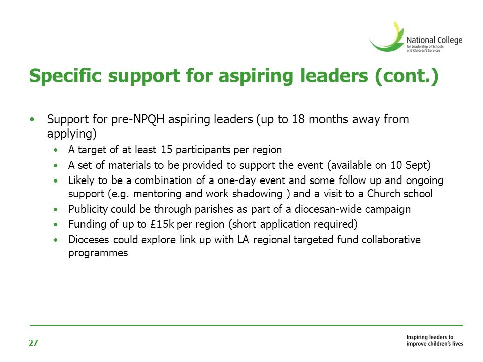 27 Specific support for aspiring leaders (cont.) Support for pre-NPQH aspiring leaders (up to 18 months away from applying) A target of at least 15 participants per region A set of materials to be provided to support the event (available on 10 Sept) Likely to be a combination of a one-day event and some follow up and ongoing support (e.g.