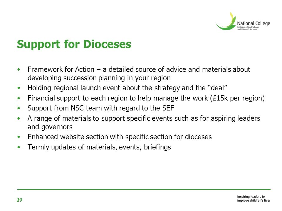 29 Support for Dioceses Framework for Action – a detailed source of advice and materials about developing succession planning in your region Holding regional launch event about the strategy and the deal Financial support to each region to help manage the work (£15k per region) Support from NSC team with regard to the SEF A range of materials to support specific events such as for aspiring leaders and governors Enhanced website section with specific section for dioceses Termly updates of materials, events, briefings