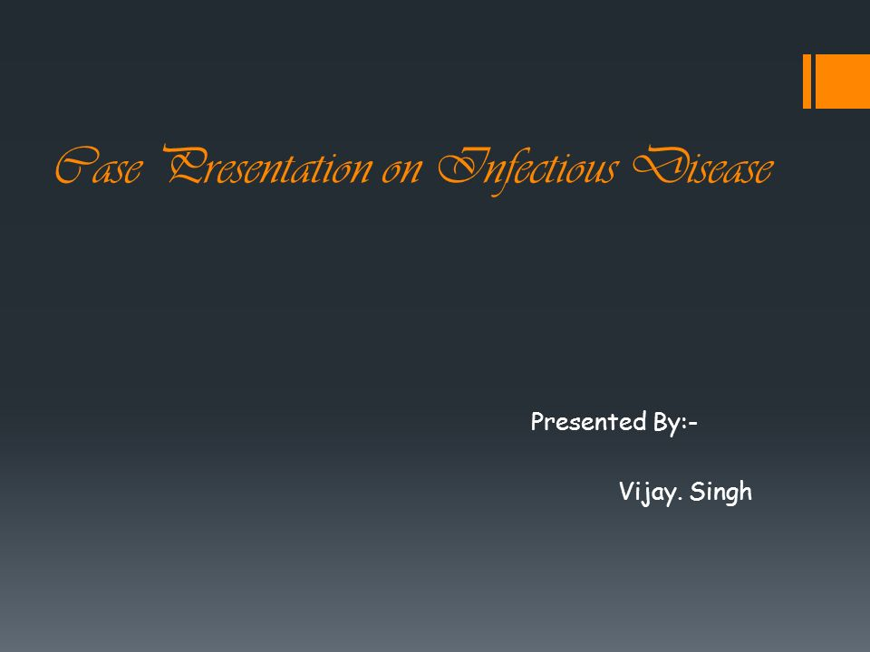 Case Presentation on Infectious Disease Presented By:- Vijay. Singh