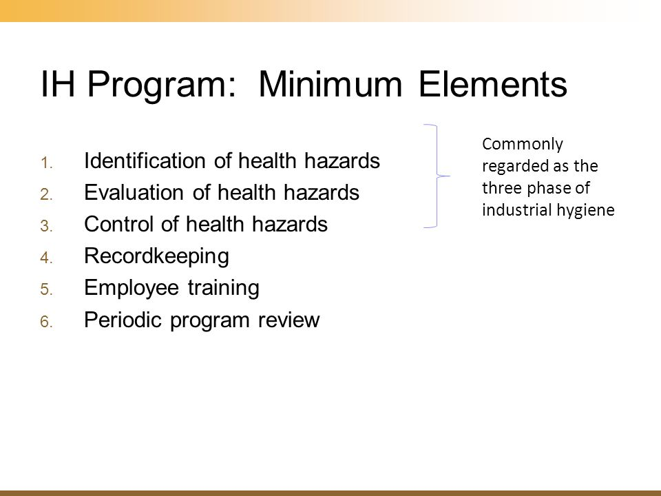 IH Program: Minimum Elements 1. Identification of health hazards 2. Evaluation of health hazards 3. Control of health hazards 4. Recordkeeping 5. Empl