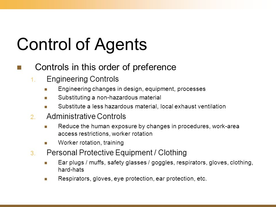 Control of Agents Controls in this order of preference 1. Engineering Controls Engineering changes in design, equipment, processes Substituting a non-