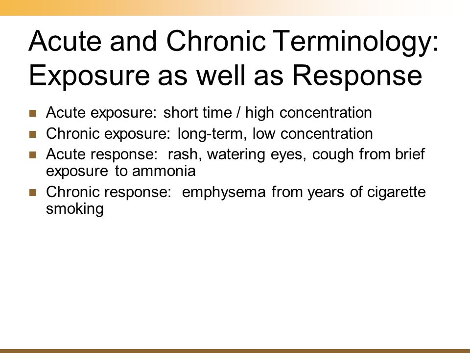 Acute and Chronic Terminology: Exposure as well as Response Acute exposure: short time / high concentration Chronic exposure: long-term, low concentra