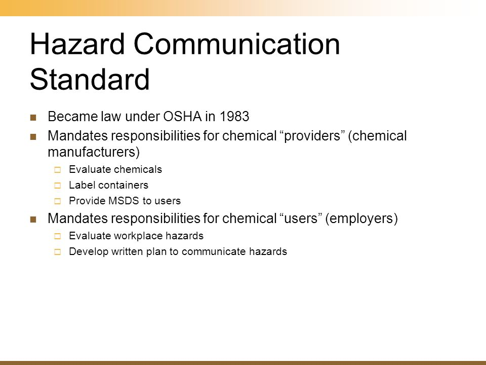 Became law under OSHA in 1983 Mandates responsibilities for chemical providers (chemical manufacturers) Evaluate chemicals Label containers Provide MS