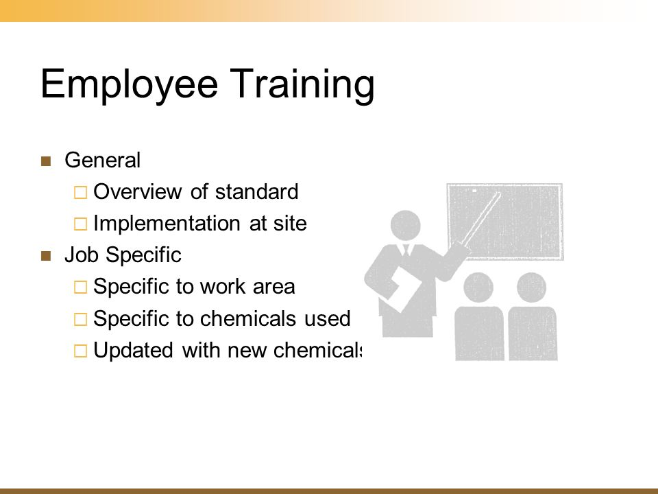 Employee Training General Overview of standard Implementation at site Job Specific Specific to work area Specific to chemicals used Updated with new c