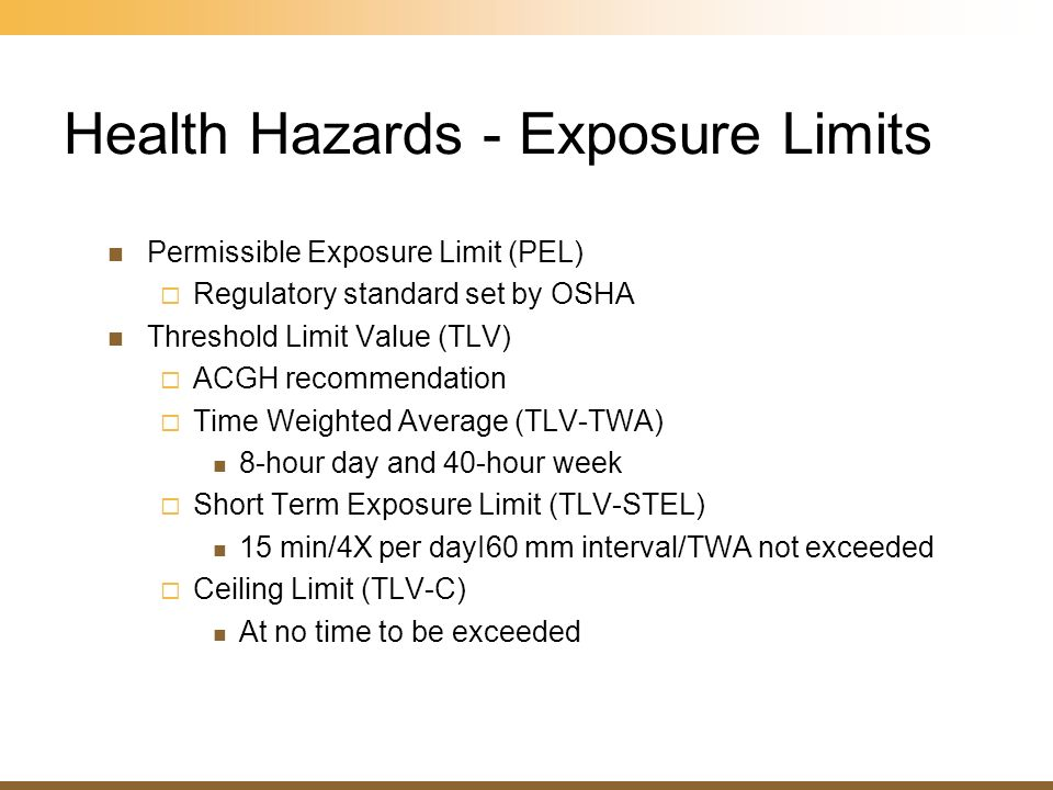 Health Hazards - Exposure Limits Permissible Exposure Limit (PEL) Regulatory standard set by OSHA Threshold Limit Value (TLV) ACGH recommendation Time