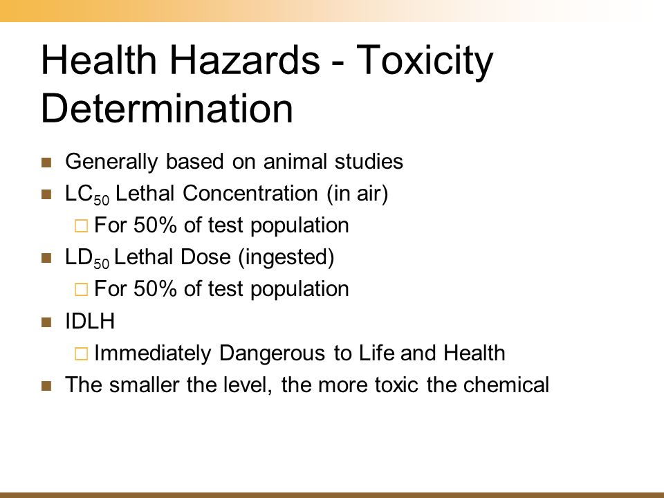 Health Hazards - Toxicity Determination Generally based on animal studies LC 50 Lethal Concentration (in air) For 50% of test population LD 50 Lethal