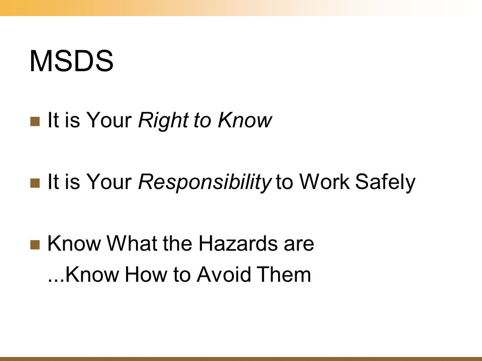 MSDS It is Your Right to Know It is Your Responsibility to Work Safely Know What the Hazards are...Know How to Avoid Them