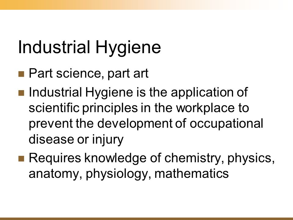 Industrial Hygiene Part science, part art Industrial Hygiene is the application of scientific principles in the workplace to prevent the development o