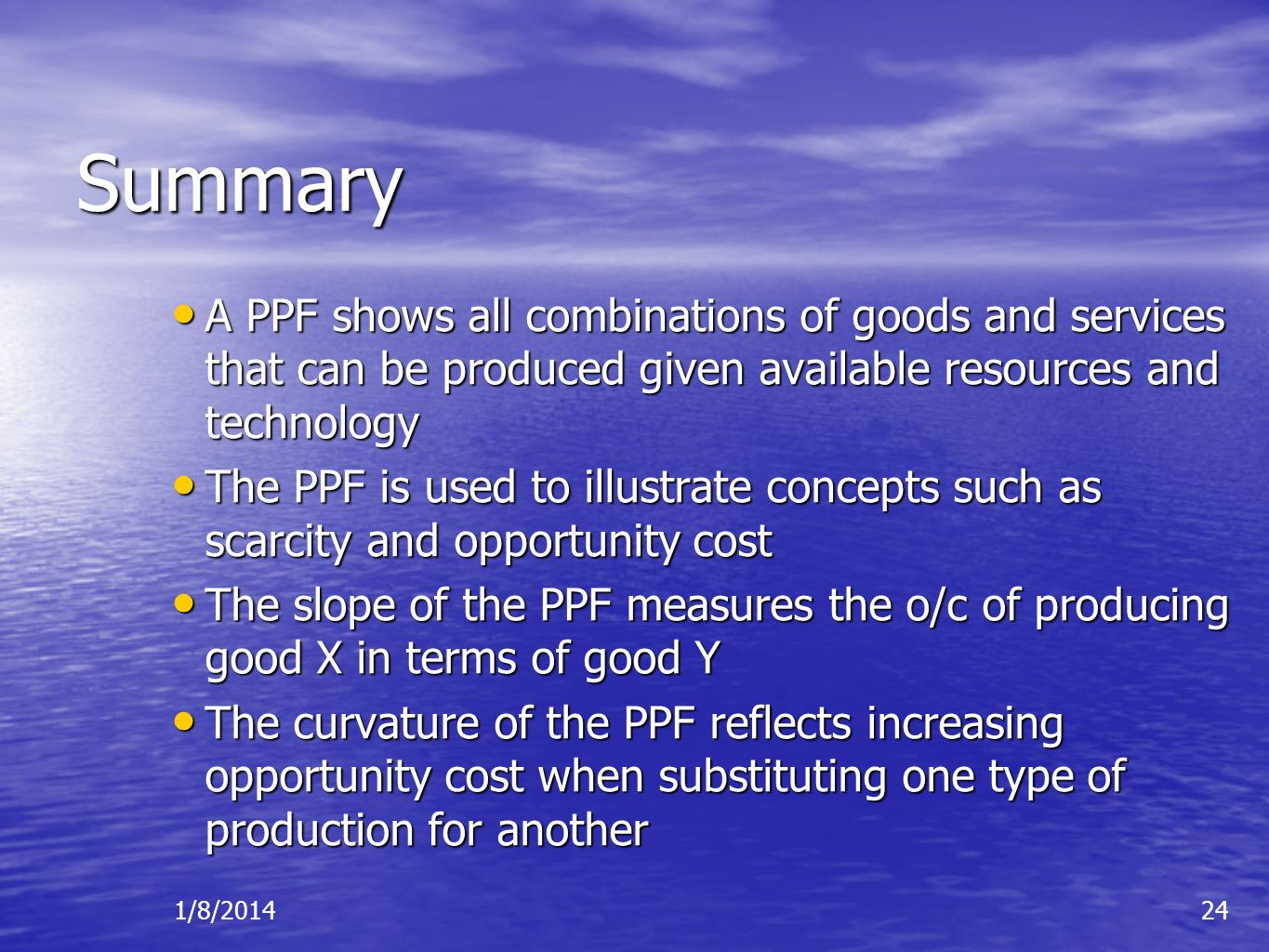 1/8/201424 Summary A PPF shows all combinations of goods and services that can be produced given available resources and technology A PPF shows all co