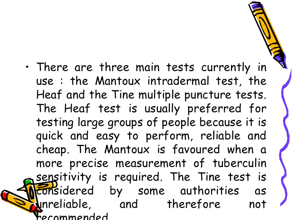 There are three main tests currently in use : the Mantoux intradermal test, the Heaf and the Tine multiple puncture tests. The Heaf test is usually pr