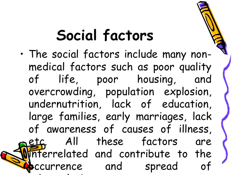 Social factors The social factors include many non- medical factors such as poor quality of life, poor housing, and overcrowding, population explosion