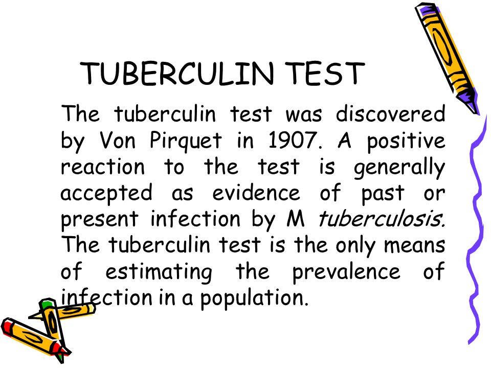 TUBERCULIN TEST The tuberculin test was discovered by Von Pirquet in 1907. A positive reaction to the test is generally accepted as evidence of past o