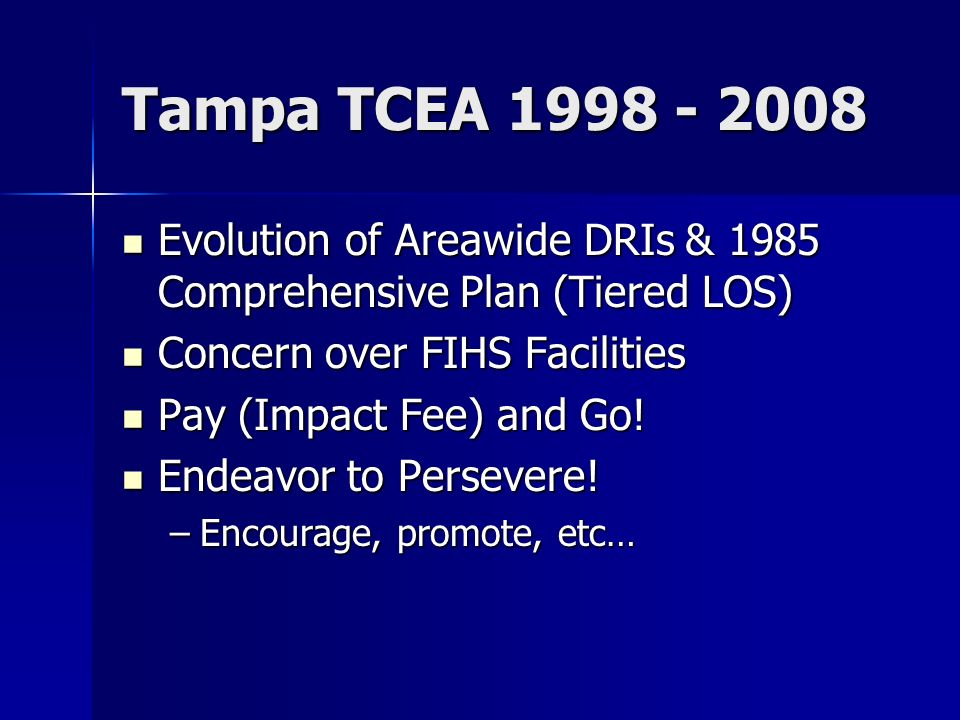 Tampa TCEA Evolution of Areawide DRIs & 1985 Comprehensive Plan (Tiered LOS) Evolution of Areawide DRIs & 1985 Comprehensive Plan (Tiered LOS) Concern over FIHS Facilities Concern over FIHS Facilities Pay (Impact Fee) and Go.