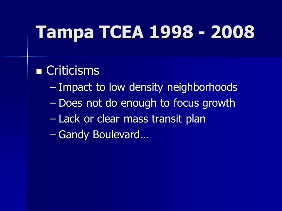 Tampa TCEA Criticisms Criticisms –Impact to low density neighborhoods –Does not do enough to focus growth –Lack or clear mass transit plan –Gandy Boulevard…