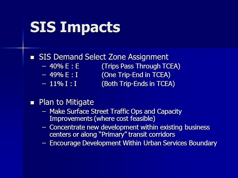 SIS Impacts SIS Demand Select Zone Assignment SIS Demand Select Zone Assignment –40% E : E (Trips Pass Through TCEA) –49% E : I (One Trip-End in TCEA) –11% I : I (Both Trip-Ends in TCEA) Plan to Mitigate Plan to Mitigate –Make Surface Street Traffic Ops and Capacity Improvements (where cost feasible) –Concentrate new development within existing business centers or along Primary transit corridors –Encourage Development Within Urban Services Boundary