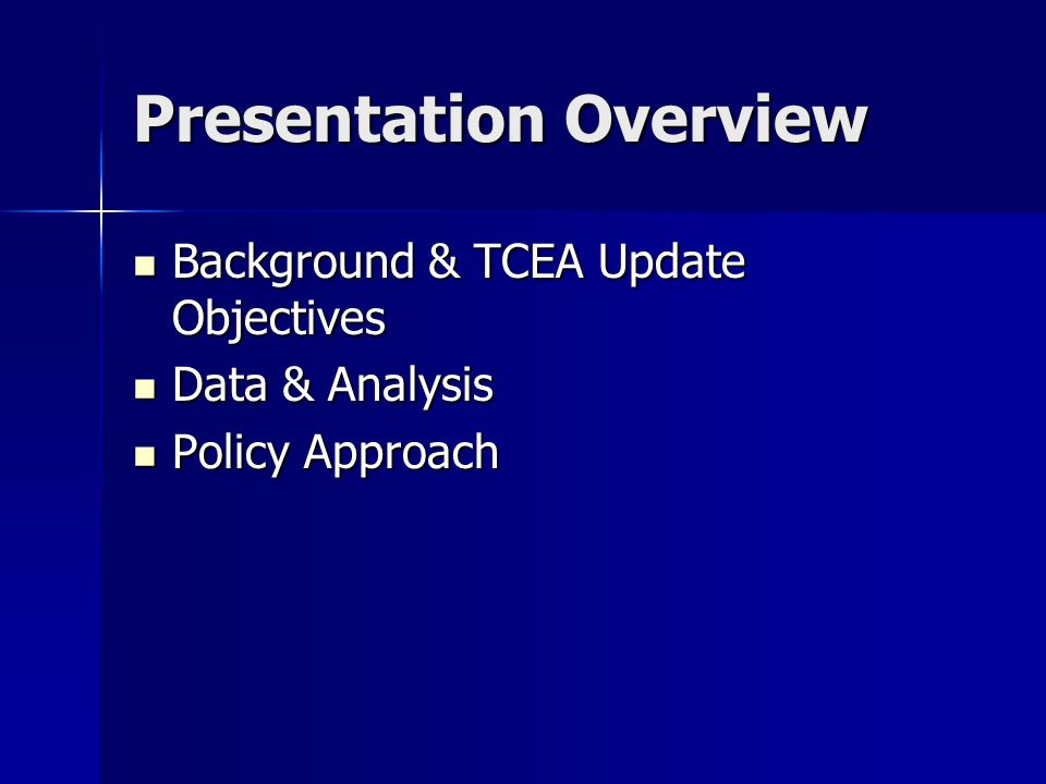 Presentation Overview Background & TCEA Update Objectives Background & TCEA Update Objectives Data & Analysis Data & Analysis Policy Approach Policy Approach