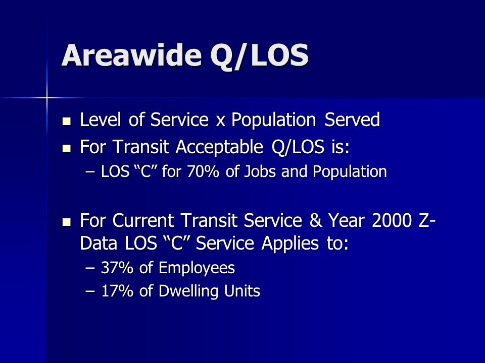 Areawide Q/LOS Level of Service x Population Served Level of Service x Population Served For Transit Acceptable Q/LOS is: For Transit Acceptable Q/LOS is: –LOS C for 70% of Jobs and Population For Current Transit Service & Year 2000 Z- Data LOS C Service Applies to: For Current Transit Service & Year 2000 Z- Data LOS C Service Applies to: –37% of Employees –17% of Dwelling Units