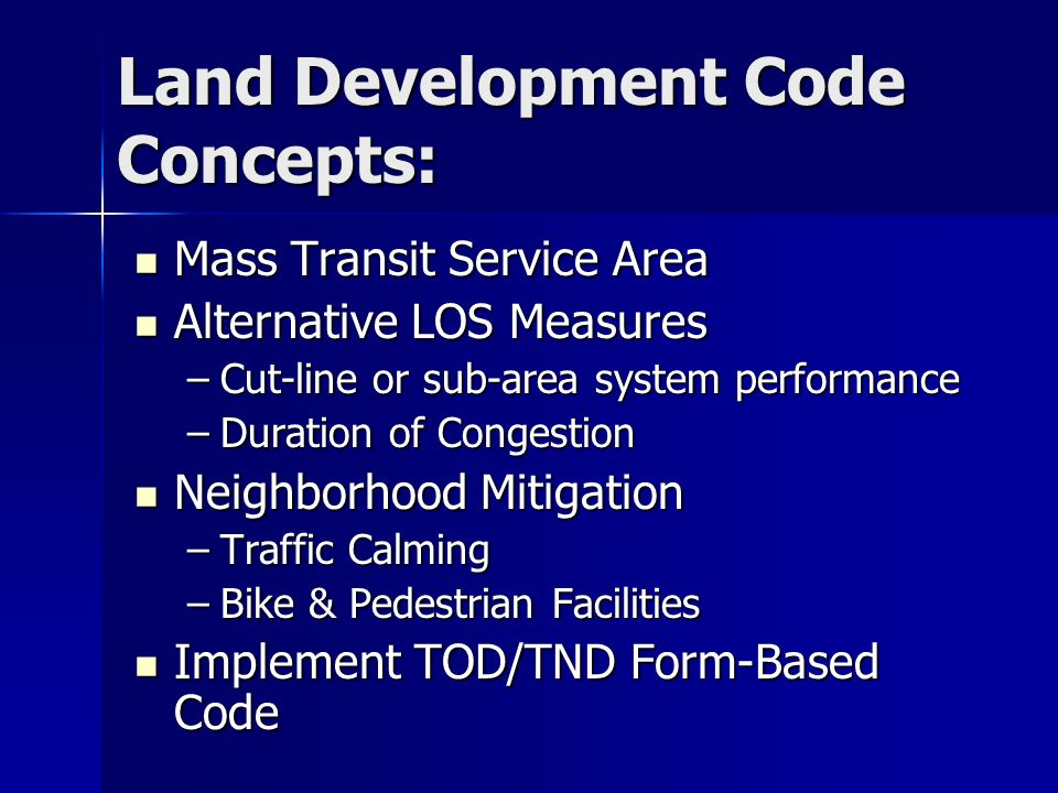 Land Development Code Concepts: Mass Transit Service Area Mass Transit Service Area Alternative LOS Measures Alternative LOS Measures –Cut-line or sub-area system performance –Duration of Congestion Neighborhood Mitigation Neighborhood Mitigation –Traffic Calming –Bike & Pedestrian Facilities Implement TOD/TND Form-Based Code Implement TOD/TND Form-Based Code