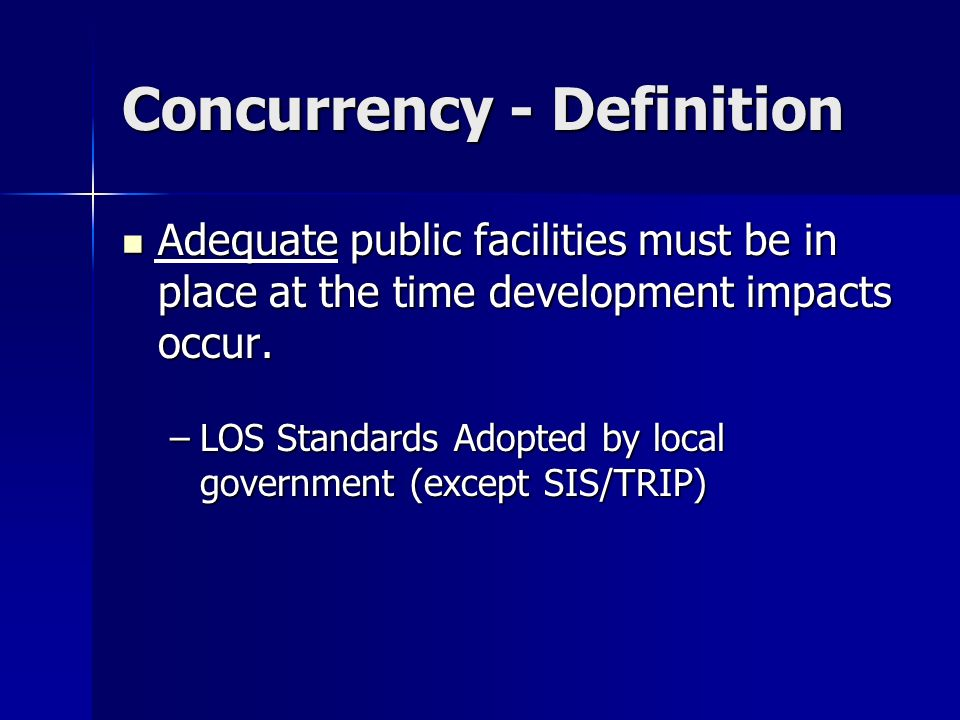 Concurrency - Definition Adequate public facilities must be in place at the time development impacts occur. Adequate public facilities must be in plac