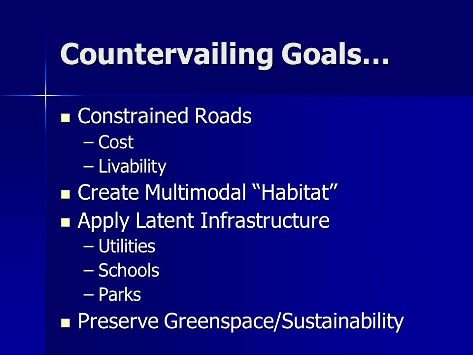 Countervailing Goals… Operations Constrained Roads Constrained Roads –Cost –Livability Create Multimodal Habitat Create Multimodal Habitat Apply Laten