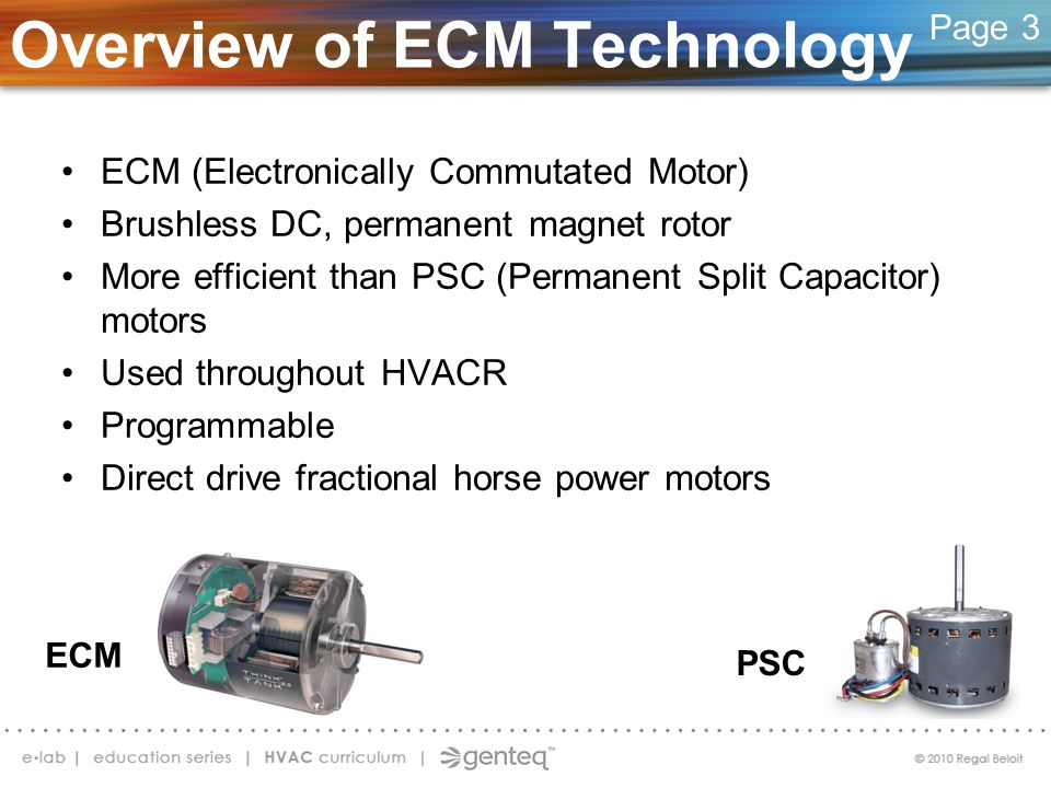 Overview of ECM Technology ECM (Electronically Commutated Motor) Brushless DC, permanent magnet rotor More efficient than PSC (Permanent Split Capacit
