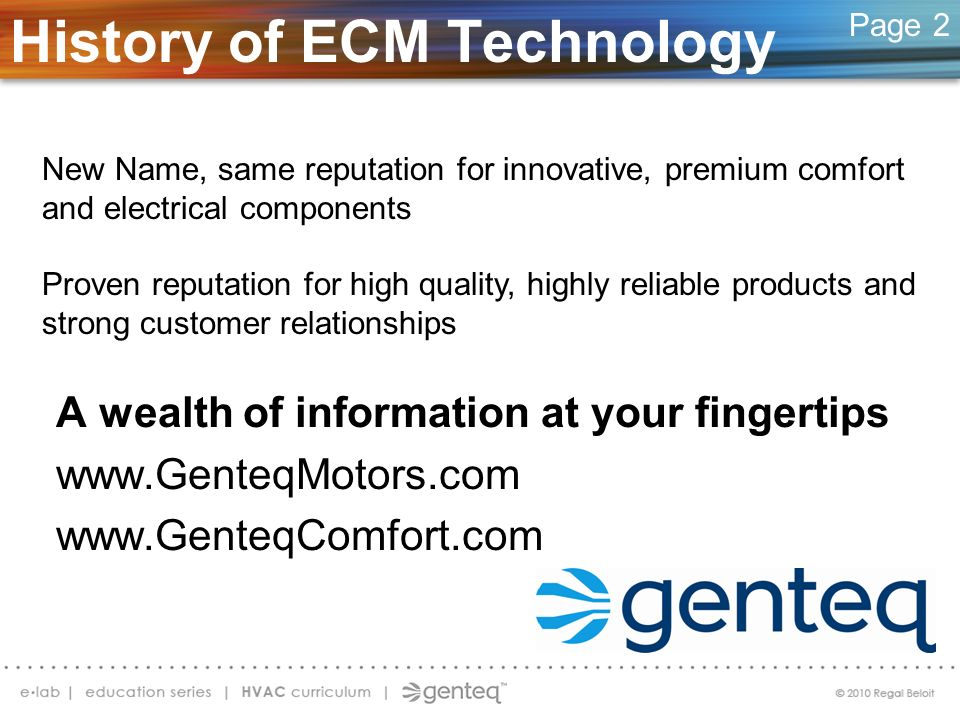 Overview of ECM Technology ECM (Electronically Commutated Motor) Brushless DC, permanent magnet rotor More efficient than PSC (Permanent Split Capacitor) motors Used throughout HVACR Programmable Direct drive fractional horse power motors ECM PSC Page 3