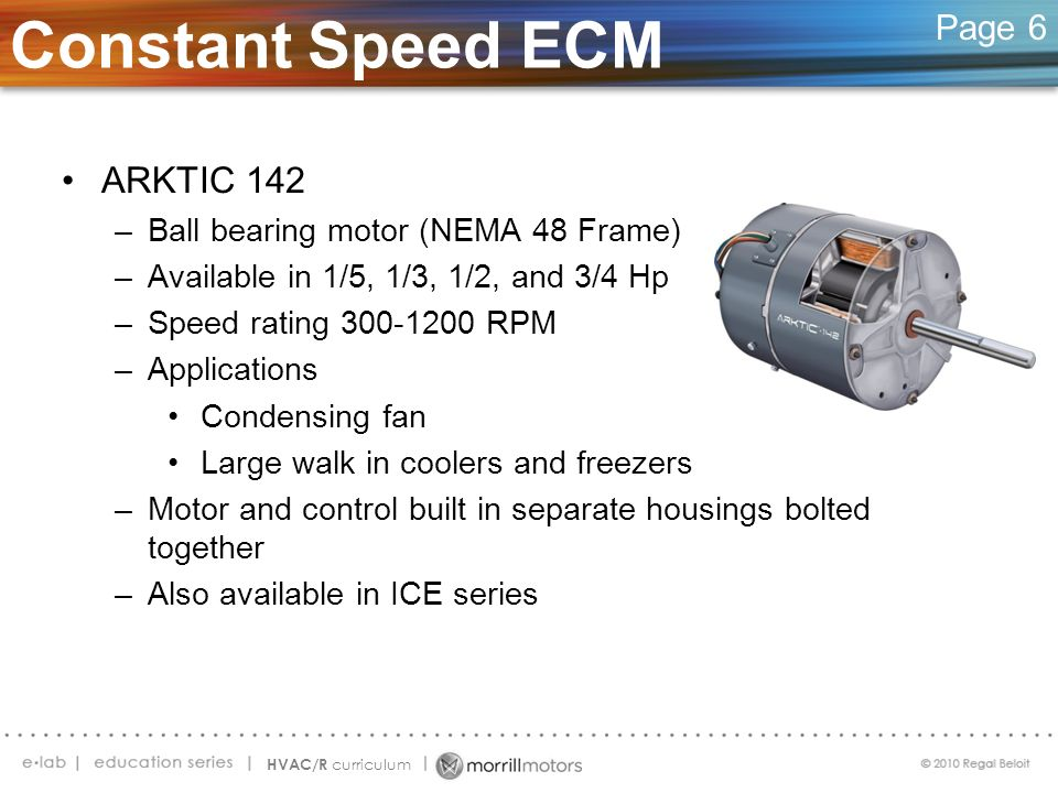 Constant Speed ECM Page 6 ARKTIC 142 –Ball bearing motor (NEMA 48 Frame) –Available in 1/5, 1/3, 1/2, and 3/4 Hp –Speed rating 300-1200 RPM –Applicati