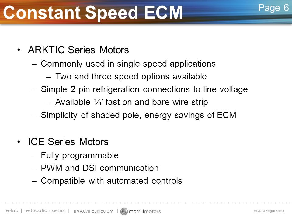 Constant Speed ECM Page 6 ARKTIC Series Motors –Commonly used in single speed applications –Two and three speed options available –Simple 2-pin refrig